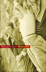 Wartime Kiss - Visions of the Moment in the 1940s ebook by Alexander Nemerov