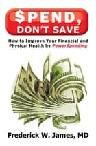 Spend, Don't Save ebook by Frederick W. James, MD