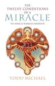 The Twelve Conditions of a Miracle - The Miracle Worker's Handbook ebook by Todd Michael