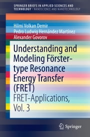 Understanding and Modeling Förster-type Resonance Energy Transfer (FRET) - FRET-Applications, Vol. 3 ebook by Hilmi Volkan Demir, Pedro Ludwig Hernández Martínez, Alexander Govorov