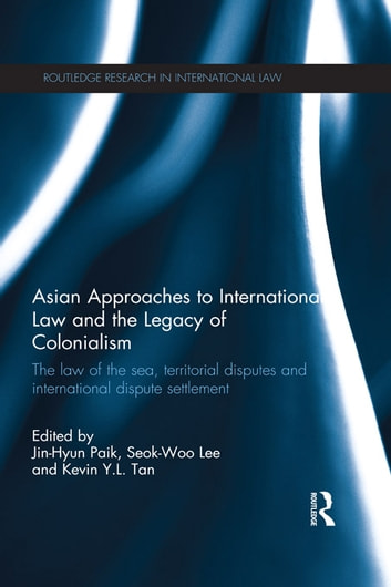 Asian Approaches to International Law and the Legacy of Colonialism - The Law of the Sea, Territorial Disputes and International Dispute Settlement ebook by