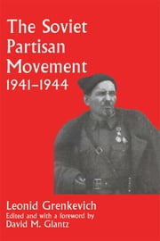 The Soviet Partisan Movement, 1941-1944 - A Critical Historiographical Analysis ebook by Leonid D. Grenkevich,David M. Glantz