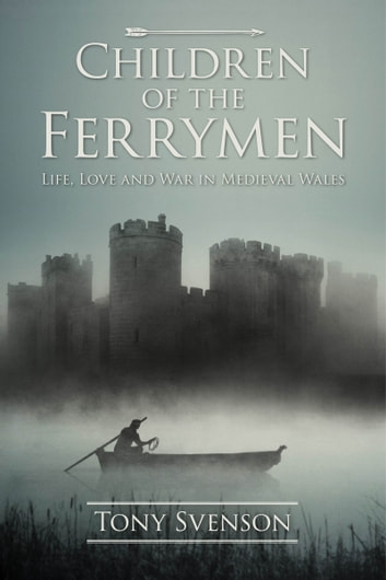Children of the Ferrymen - Life, Love and War in Medieval Wales ebook by Tony Svenson