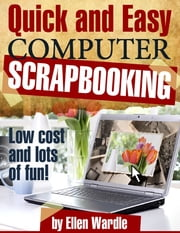 Quick and Easy Computer Scrapbooking - Low Cost and Lots of Fun! ebook by Ellen Wardle