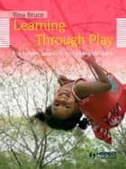 Learning Through Play, 2nd Edition For Babies, Toddlers and Young Children ebook by Tina Bruce