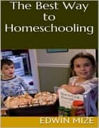 The Best Way to Homeschooling ebook by Edwin Mize