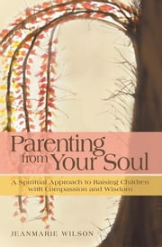 Parenting From Your Soul - A Spiritual Approach to Raising Children with Compassion and Wisdom ebook by Jeanmarie Wilson