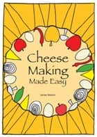 Cheese Making Made Easy: Make your own favorite cheeses ekitaplar by James Newton