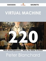 Virtual Machine 220 Success Secrets - 220 Most Asked Questions On Virtual Machine - What You Need To Know ebook by Peter Blanchard
