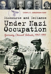 Discourse and Defiance under Nazi Occupation: Guernsey, Channel Islands, 1940–1945 ebook by Cheryl R. Jorgensen-Earp