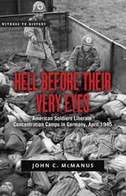 Hell Before Their Very Eyes - American Soldiers Liberate Concentration Camps in Germany, April 1945 ebook by John C. McManus