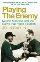 Playing the Enemy - Nelson Mandela and the Game That Made a Nation ebook by John Carlin