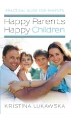 Happy Parents—Happy Children - Practical Guide for Parents ebook by Kristina Lukawska