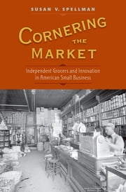 Cornering the Market - Independent Grocers and Innovation in American Small Business ebook by Susan V. Spellman