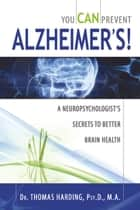 You CAN Prevent Alzheimer's!: A Neuropsychologist's Secrets to Better Brain Health ebook by Dr. Thomas Harding, Psy.D., M.A.