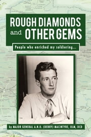 Rough Diamonds and Other Gems - People Who Enriched My Soldiering... ebook by Major General A.N.O. (Derry) MacIntyre