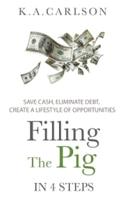 Filling The Pig - In 4 Steps, Save Cash, Eliminate Debt, Create a Lifestyle of Opportunities! ebook by K.A.Carlson