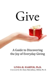 Give - A Guide to Discovering the Joy of Everyday Giving ebook by Linda R. Harper, Ph.D.