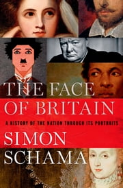 The Face of Britain - A History of the Nation Through Its Portraits ebook by Simon Schama