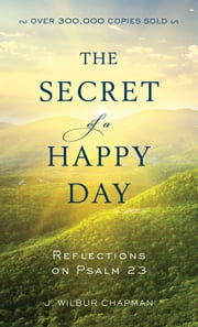 The Secret of a Happy Day - Reflections on Psalm 23 ebook by J. Wilbur Chapman