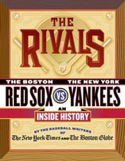 The Rivals - The New York Yankees vs. the Boston Red Sox---An Inside History ebook by The New York Times,The Boston Globe,Dan Shaughnessy,Robert Lipsyte,Harvey Araton,Tyler Kepner,Dave Anderson,George Vecsey,Bob Ryan,Jackie McMullan