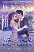 Miss Isabella Thaws a Frosty Lord - A Sweetly Spicy Regency Romance eBook by Larissa Lyons
