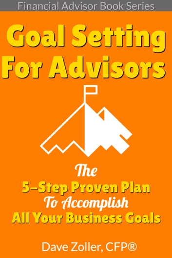 Financial Advisor Book Series Goal Setting: The 5-Step Proven Plan To Accomplish All Your Business Goals ebook by Dave Zoller
