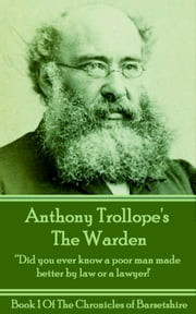 "The Warden (Book 1) - ""Did you ever know a poor man made better by law or a lawyer"""" ebook by Anthony Trollope"