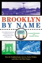 Brooklyn By Name - How the Neighborhoods, Streets, Parks, Bridges, and More Got Their Names ebook by Leonard Benardo, Jennifer Weiss