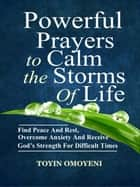 Powerful Prayers To Calm The Storms Of Life: Find Peace And Rest, Overcome Anxiety And Receive God's Strength For Difficult Times ebook by Toyin Omoyeni