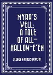 Myra's Well: A Tale of All-Hallow-E'en ebook by George Francis Dawson
