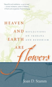 Heaven and Earth Are Flowers - Reflections on Ikebana and Buddhism ebook by Joan D. Stamm