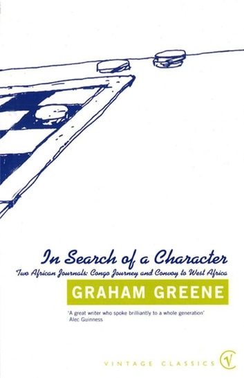 In Search Of a Character - Two African Journals: Congo Journey and Convoy to West Africa eBook by Graham Greene