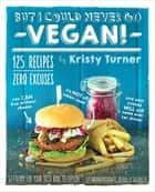 But I Could Never Go Vegan! - 125 Recipes That Prove You Can Live Without Cheese, It's Not All Rabbit Food, and Your Friends Will Still Come Over for Dinner ebook by Kristy Turner