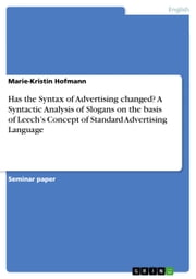 Has the Syntax of Advertising changed? A Syntactic Analysis of Slogans on the basis of Leech's Concept of Standard Advertising Language ebook by Marie-Kristin Hofmann