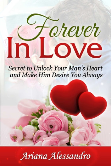 Forever In Love: Secret to Unlock Your Man's Heart and Make Him Desire You Always ebook by Ariana Alessandro