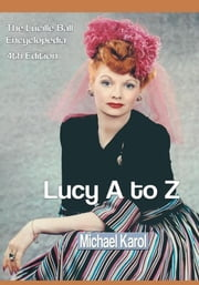 Lucy A to Z - The Lucille Ball Encyclopedia ebook by Michael Karol