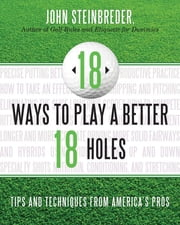 18 Ways to Play a Better 18 Holes - Tips and Techniques from America's Best Club Professionals ebook by John Steinbreder