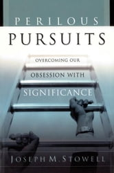 Perilous Pursuits - Overcoming Our Obsession with Significance ebook by Joseph M. Stowell