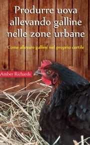 Produrre uova allevando galline nelle zone urbane ebook by Amber Richards