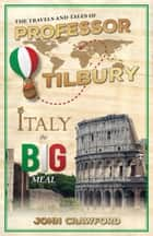 The Travels and Tales of Professor Tilbury - ITALY, the Big Meal ebook by John Crawford