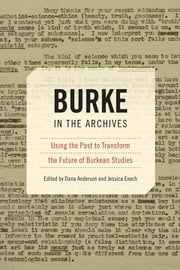 Burke in the Archives - Using the Past to Transform the Future of Burkean Studies ebook by Dana Anderson,Jessica Enoch