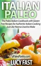 Italian Paleo: The Paleo Italian Cookbook with Gluten Free Recipes for Authentic Italian Cooking Just Like Nonna Used to Make ebook by Lucy Fast