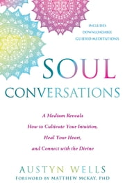 Soul Conversations - A Medium Reveals How to Cultivate Your Intuition, Heal Your Heart, and Connect with the Divine eBook by Austyn Wells, GC-C, Matthew McKay,...