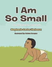I Am So Small - I Am Not Afraid to Walk Now ebook by Stephanie Carter Harleaux