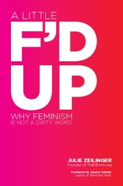 A Little F'd Up - Why Feminism Is Not a Dirty Word ebook by Julie Zeilinger