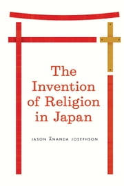 The Invention of Religion in Japan ebook by Jason Ananda Josephson