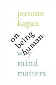 On Being Human - Why Mind Matters ebook by Jerome Kagan