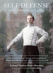 Self-Defense for Gentlemen and Ladies - A Nineteenth-Century Treatise on Boxing, Kicking, Grappling, and Fencing with the Cane and Quarterstaff ebook by Colonel Thomas Hoyer Monstery,Ben Miller