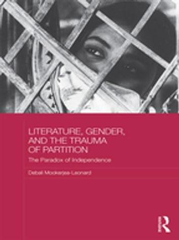 Literature, Gender, and the Trauma of Partition - The Paradox of Independence ebook by Debali Mookerjea-Leonard